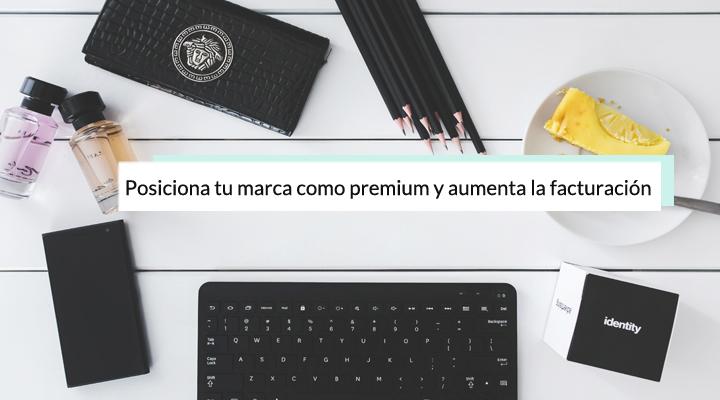 3 acciones para posicionar tu marca como premium y conseguir mejores clientes